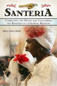 Santeria: Correcting the Myths and Uncovering the Realities of a Growing Religion